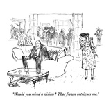 """""""Would you mind a visitor  That frown intrigues me."""" - New Yorker Cartoon Giclee Print by Robert Weber"""