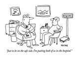 """Just to be on the safe side, I'm putting both of us in the hospital."" - New Yorker Cartoon Premium Giclee Print by Dean Vietor"