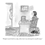 """Pompeii wasn't built in a day, either, but it was destroyed in one fell s…"" - New Yorker Cartoon Premium Giclee Print by Victoria Roberts"