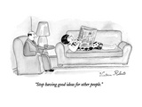 """Stop having good ideas for other people."" - New Yorker Cartoon Premium Giclee Print by Victoria Roberts"