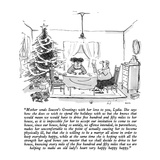 """Mother sends Season's Greetings with her love to you, Lydia.  She says ho…"" - New Yorker Cartoon Premium Giclee Print by George Booth"