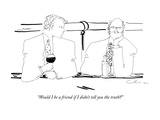 """Would I be a friend if I didn't tell you the truth"" - New Yorker Cartoon Premium Giclee Print by Richard Cline"