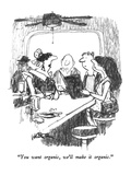 """You want organic, we'll make it organic."" - New Yorker Cartoon Premium Giclee Print by Robert Weber"