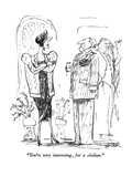 """You're very interesting, for a civilian."" - New Yorker Cartoon Premium Giclee Print by Robert Weber"
