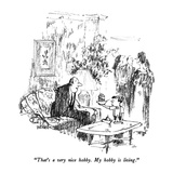 """That's a very nice hobby.  My hobby is living."" - New Yorker Cartoon Premium Giclee Print by Robert Weber"