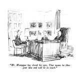 """Mr. Montague has closed his eyes.  That means he likes your idea and will…"" - New Yorker Cartoon Premium Giclee Print by Robert Weber"