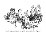 """Another important influence in my life, of course, has been Gregory."" - New Yorker Cartoon Premium Giclee Print by Robert Weber"
