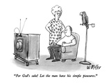"""For God's sake!  Let the man have his simple pleasures."" - New Yorker Cartoon Regular Giclee Print by Warren Miller"