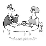 """You make me want to be a better man, Olivia. Then maybe I could find some…"" - New Yorker Cartoon Regular Giclee Print by J.C. Duffy"