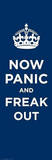 Now Panic and Freak Out - Keep Calm and Carry On Spoof Poster Prints