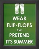 Wear Flip Flops and Pretend it's Summer Posters