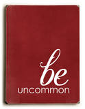 Be uncommon Wood Sign