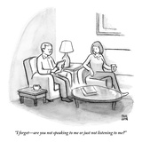 """I forget—are you not speaking to me or just not listening to me?"" - New Yorker Cartoon Premium Giclee Print by Paul Noth"
