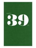 Happy 39th Prints