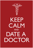 Keep Calm and Date a Doctor Poster Posters