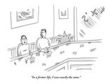 """In a former life, I was exactly the same."" - New Yorker Cartoon Premium Giclee Print by Mick Stevens"