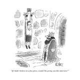 """""""If I didn't believe in a free press, would I be giving you this interview - Cartoon Premium Giclee Print by Christopher Weyant"""