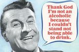 Thank God I'm Not An Alcoholic Able To Drink  - Funny Poster Prints by  Ephemera