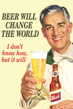 Beer Will Change The World... Don't Know How But It Will  - Funny Poster Print by  Ephemera