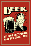 Beer, Helping Ugly People Have Sex Since 1862  - Funny Retro Poster Posters by  Retrospoofs