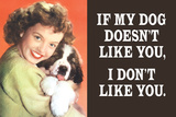 If My Dog Doesn't Like You, I Don't Like You  - Funny Poster Posters