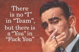 No I in Team But There's a You in F*ck You - Funny Poster Posters