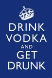 Drink Vodka and Get Drunk Prints