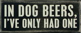 In Dog Beers I've Only Had One Wood Sign Wood Sign