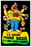 I'd Drink More Beer If I Had More Hands Posters