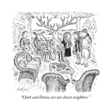 """Clark and Denise are our closest neighbors."" - New Yorker Cartoon Premium Giclee Print by Edward Koren"