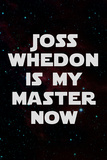 Joss Whedon Is My Master Now Humor Poster Posters