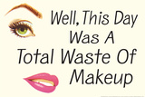 Well This Day was a Total Waste of Makeup Funny Plastic Sign Plastic Sign