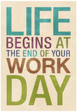 Life Begins at the End of Your Work Day Pósters