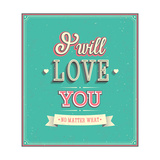 I Will Love You Typographic Design Prints by  MiloArt