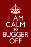 I Am Calm So Bugger Off Poster Posters