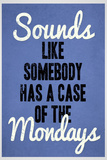Sounds Like Somebody Has A Case of the Mondays Poster Prints