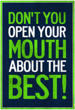 Don't You Open Your Mouth About the Best! Plakater
