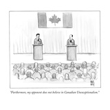"""Furthermore, my opponent does not believe in Canadian Unexceptionalism.""  - New Yorker Cartoon Premium Giclee Print by Paul Noth"