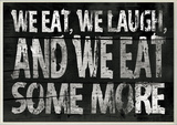We Eat and We Eat Some More Kitchen Wall Plaque Wood Sign