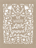 Go Where Love Grows Poster (white ink) Serigraph by  Satchel & Sage