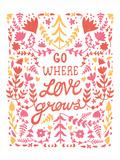 Go Where Love Grows Poster Affiches par  Satchel & Sage