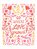 Go Where Love Grows Poster Prints by  Satchel & Sage