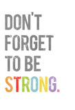 Don't Forget to be Strong Posters by Rebecca Peragine