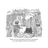 """Either vote 'yes' if you approve of the new constitution, or 'yes' if you…"" - New Yorker Cartoon Premium Giclee Print by Tom Toro"