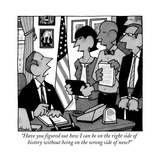 """Have you figured out how I can be on the right side of history without be…"" - New Yorker Cartoon Premium Giclee Print by William Haefeli"