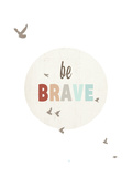 Be Brave Poster by Rebecca Peragine