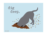 Dig Deep Prints by  Dog is Good