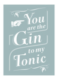 You Are The Gin To My Tonic Prints by  Monorail Studio