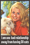 One Bad Relationship Away From Having 30 Cats Funny Poster Poster by  Ephemera