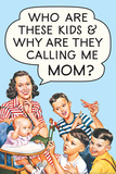 Who are these Kids and Why are they Calling Me Mom Funny Poster Photo